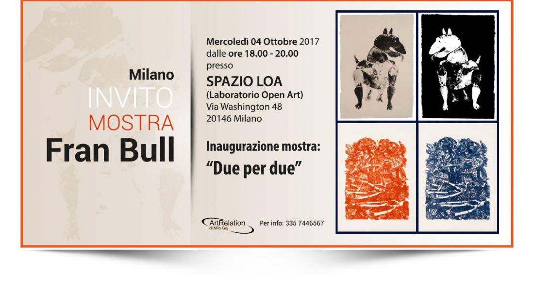 Fran Bull - Due per due Mostra personale di Fran Bull Inaugurazione mercoledì 4 ottobre ore 18.00 - 20.00 presso SPAZIO LOA (Laboratorio Open Art) Via Washington 48, 20146 Milano Mostra organizzata da ArtRelation